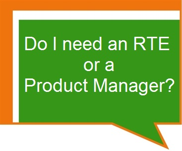 Do I need an RTE or a Product Manager?